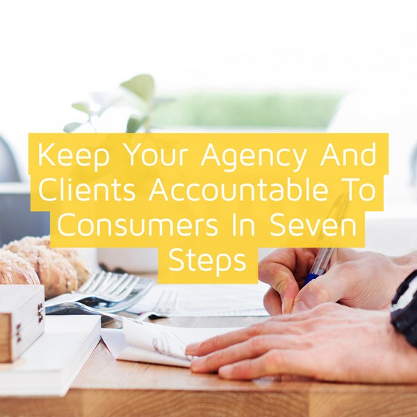 Keep your agency and clients accountable to consumers in seven steps